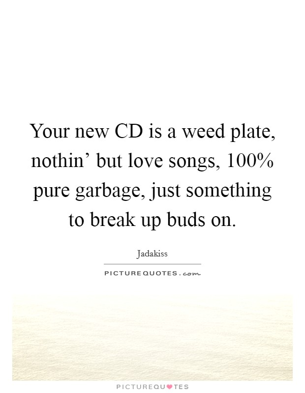 Your new CD is a weed plate, nothin' but love songs, 100% pure garbage, just something to break up buds on Picture Quote #1