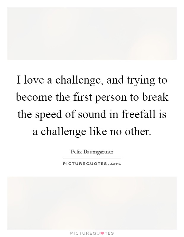 I love a challenge, and trying to become the first person to break the speed of sound in freefall is a challenge like no other Picture Quote #1