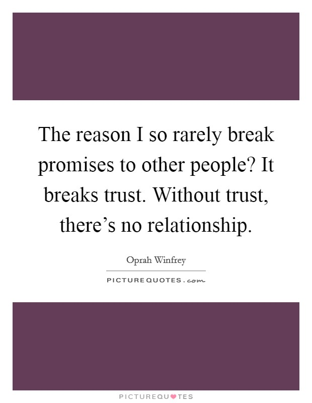 The reason I so rarely break promises to other people? It breaks trust. Without trust, there's no relationship Picture Quote #1