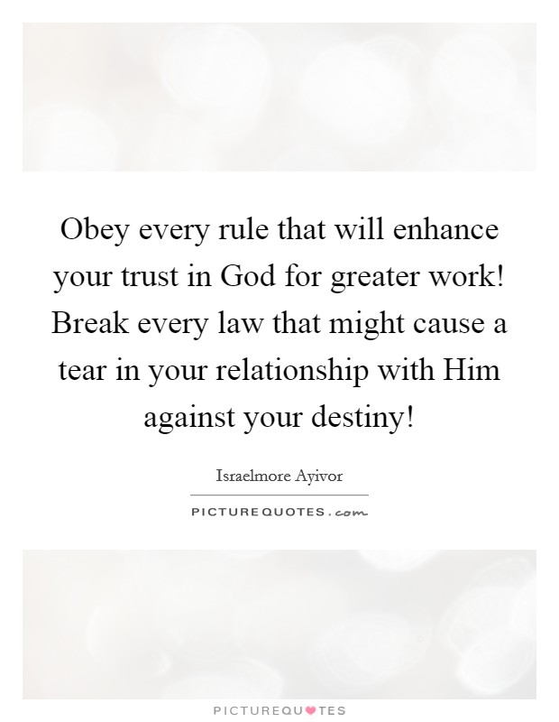 Obey every rule that will enhance your trust in God for greater work! Break every law that might cause a tear in your relationship with Him against your destiny! Picture Quote #1