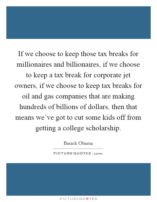 If we choose to keep those tax breaks for millionaires and billionaires, if we choose to keep a tax break for corporate jet owners, if we choose to keep tax breaks for oil and gas companies that are making hundreds of billions of dollars, then that means we've got to cut some kids off from getting a college scholarship Picture Quote #1