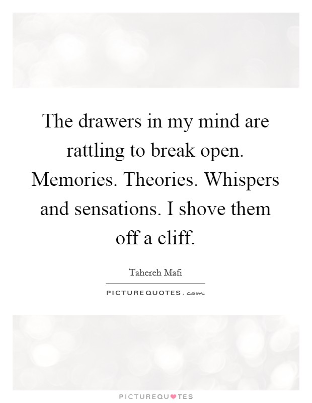 The drawers in my mind are rattling to break open. Memories. Theories. Whispers and sensations. I shove them off a cliff. Picture Quote #1
