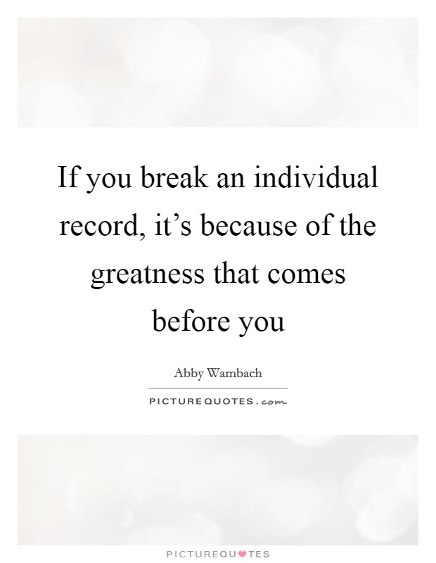 If you break an individual record, it's because of the greatness that comes before you Picture Quote #1