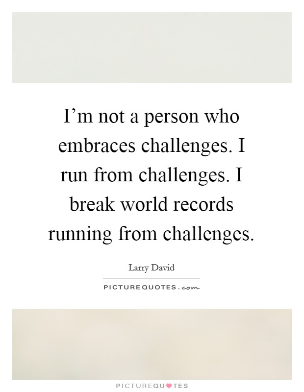 I'm not a person who embraces challenges. I run from challenges. I break world records running from challenges Picture Quote #1