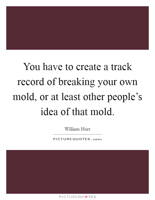 You have to create a track record of breaking your own mold, or at least other people's idea of that mold Picture Quote #1