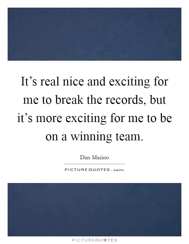 It's real nice and exciting for me to break the records, but it's more exciting for me to be on a winning team Picture Quote #1