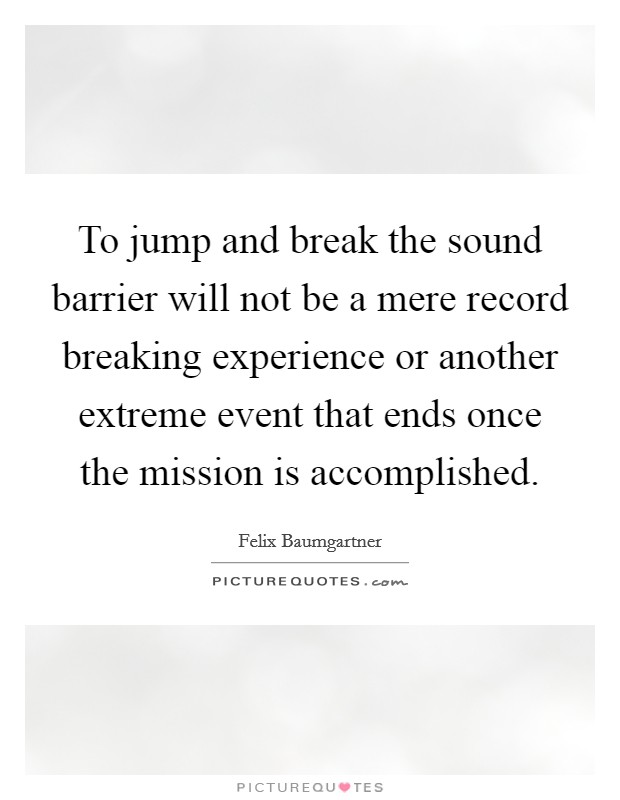 To jump and break the sound barrier will not be a mere record breaking experience or another extreme event that ends once the mission is accomplished Picture Quote #1