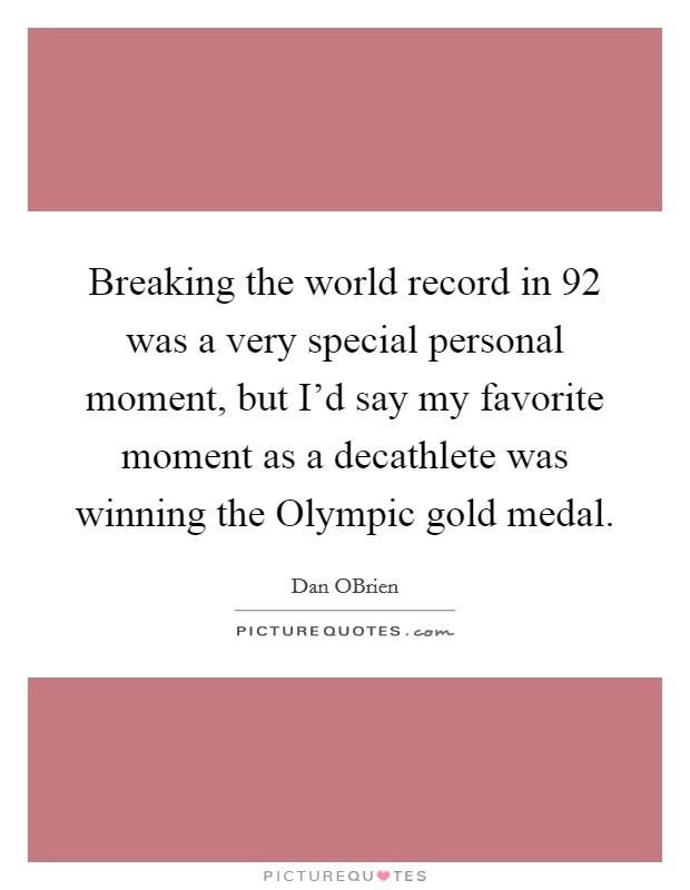 Breaking the world record in  92 was a very special personal moment, but I'd say my favorite moment as a decathlete was winning the Olympic gold medal. Picture Quote #1