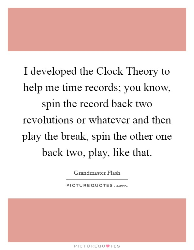 I developed the Clock Theory to help me time records; you know, spin the record back two revolutions or whatever and then play the break, spin the other one back two, play, like that Picture Quote #1