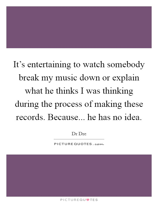 It's entertaining to watch somebody break my music down or explain what he thinks I was thinking during the process of making these records. Because... he has no idea Picture Quote #1