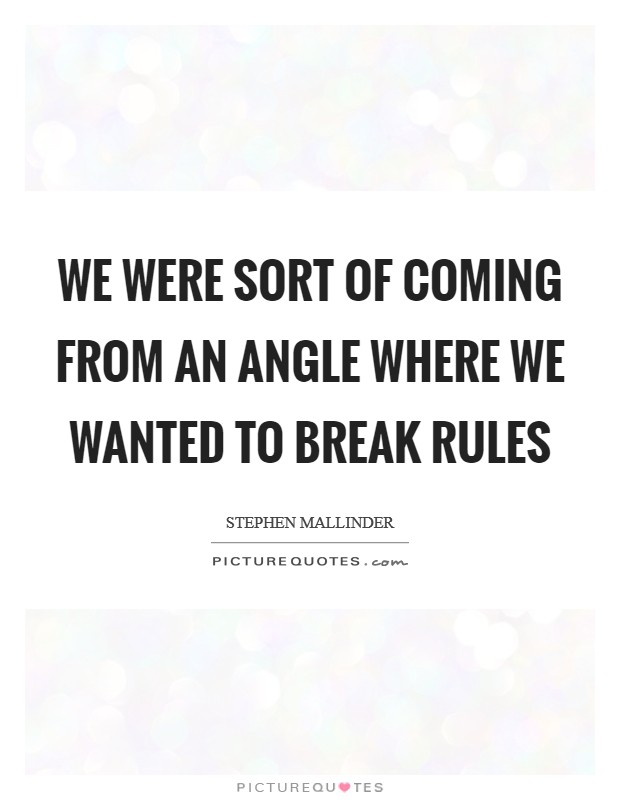We were sort of coming from an angle where we wanted to break rules Picture Quote #1