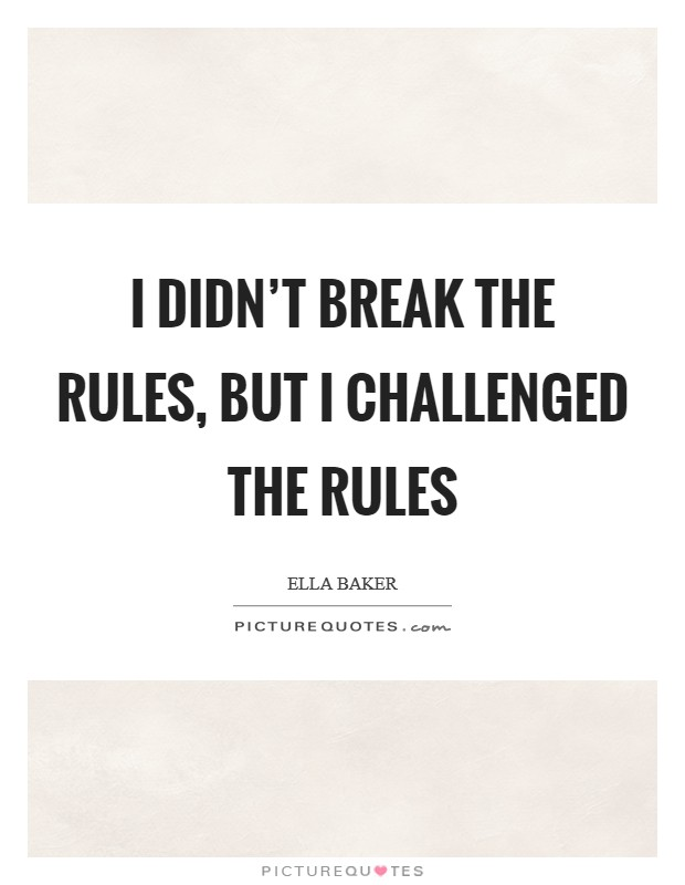 I didn't break the rules, but I challenged the rules Picture Quote #1