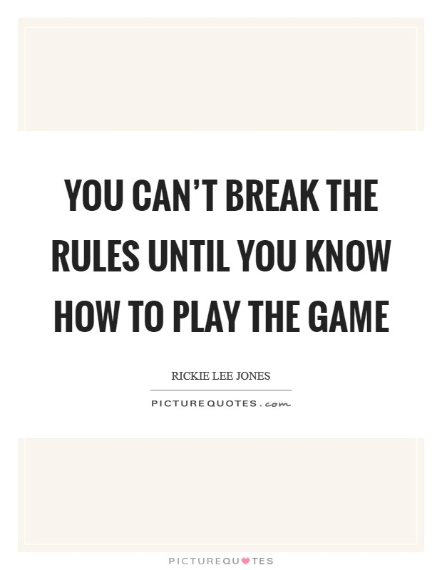 You can't break the rules until you know how to play the game Picture Quote #1