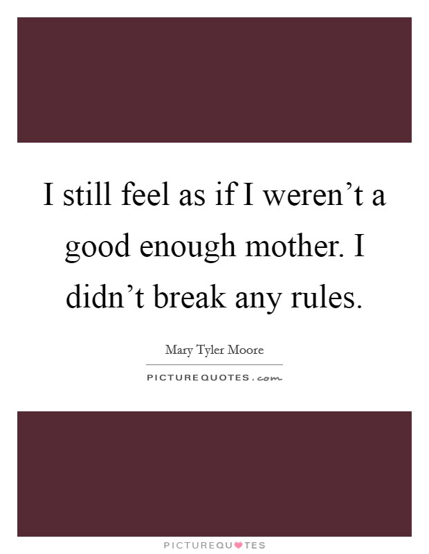 I still feel as if I weren't a good enough mother. I didn't break any rules Picture Quote #1
