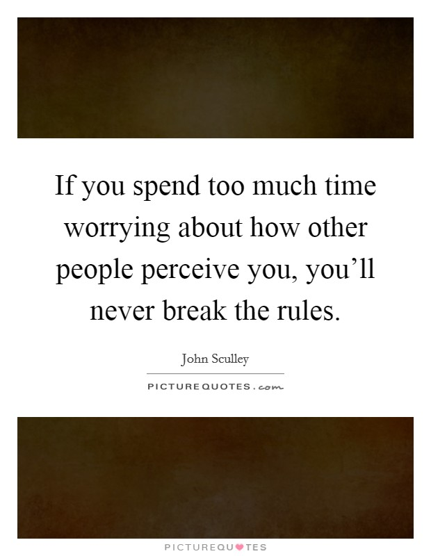 If you spend too much time worrying about how other people perceive you, you'll never break the rules Picture Quote #1