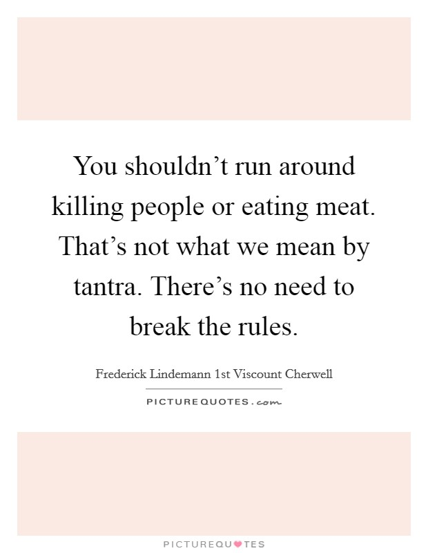 You shouldn't run around killing people or eating meat. That's not what we mean by tantra. There's no need to break the rules Picture Quote #1
