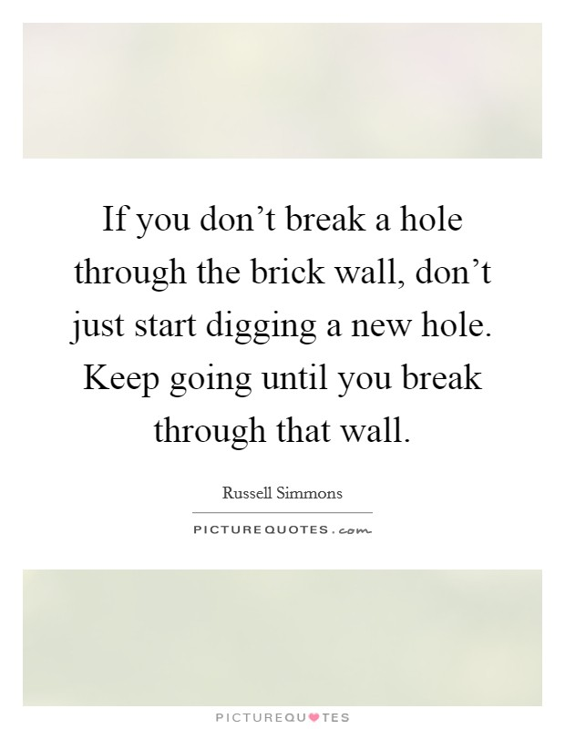 If you don't break a hole through the brick wall, don't just start digging a new hole. Keep going until you break through that wall Picture Quote #1