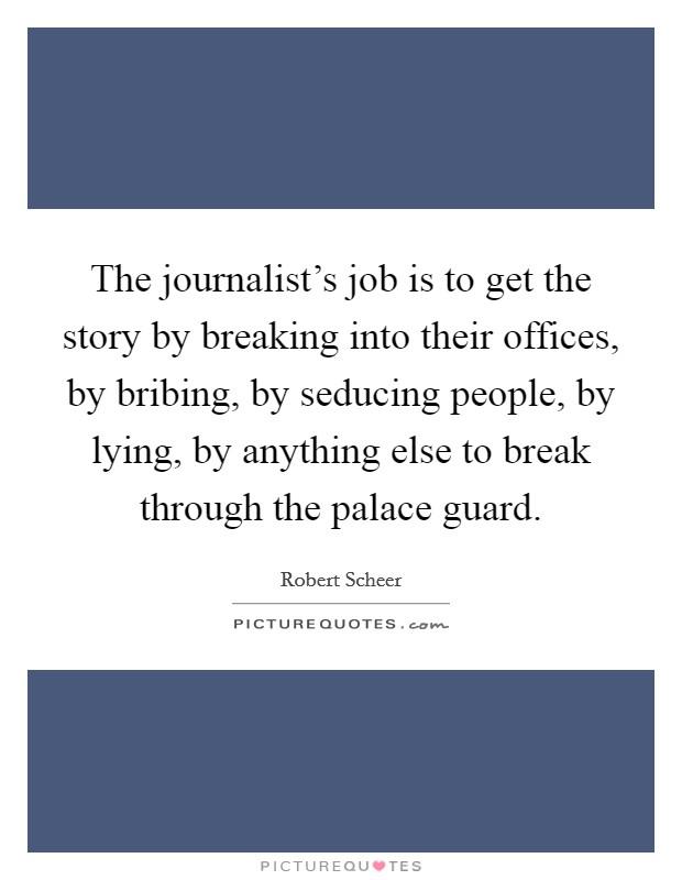 The journalist's job is to get the story by breaking into their offices, by bribing, by seducing people, by lying, by anything else to break through the palace guard. Picture Quote #1