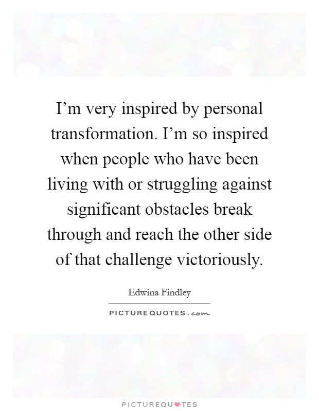 I'm very inspired by personal transformation. I'm so inspired when people who have been living with or struggling against significant obstacles break through and reach the other side of that challenge victoriously. Picture Quote #1