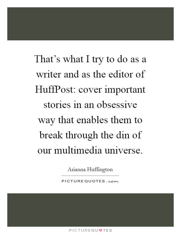 That's what I try to do as a writer and as the editor of HuffPost: cover important stories in an obsessive way that enables them to break through the din of our multimedia universe Picture Quote #1