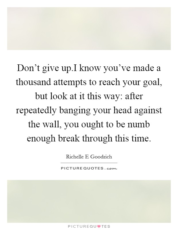 Don't give up.I know you've made a thousand attempts to reach your goal, but look at it this way: after repeatedly banging your head against the wall, you ought to be numb enough break through this time Picture Quote #1