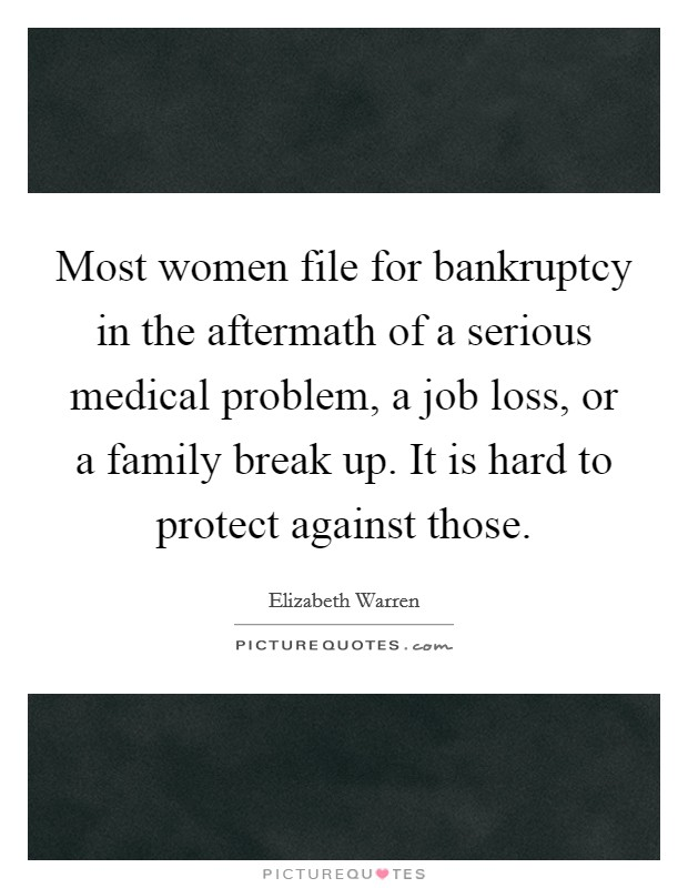 Most women file for bankruptcy in the aftermath of a serious medical problem, a job loss, or a family break up. It is hard to protect against those Picture Quote #1