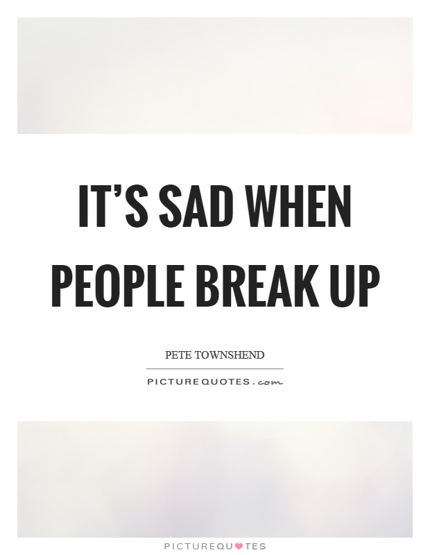 It's sad when people break up Picture Quote #1