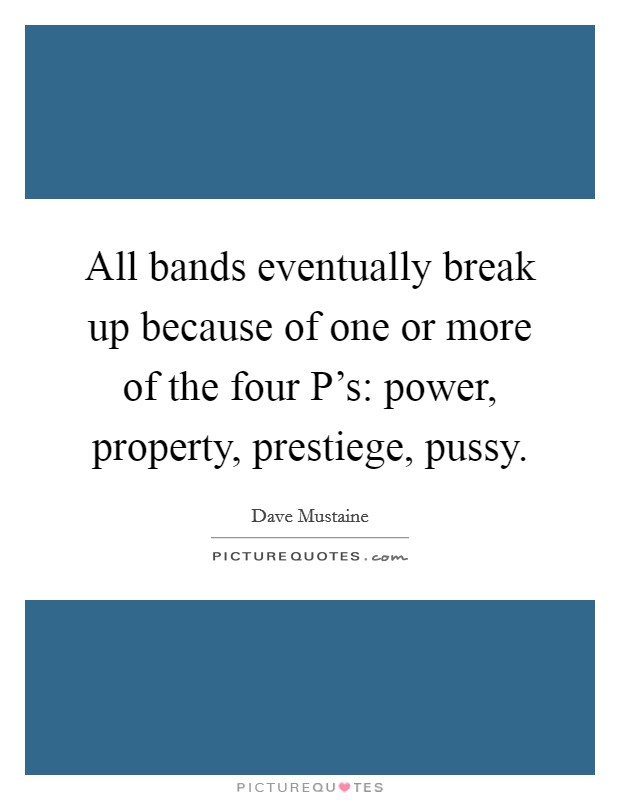 All bands eventually break up because of one or more of the four P's: power, property, prestiege, pussy Picture Quote #1
