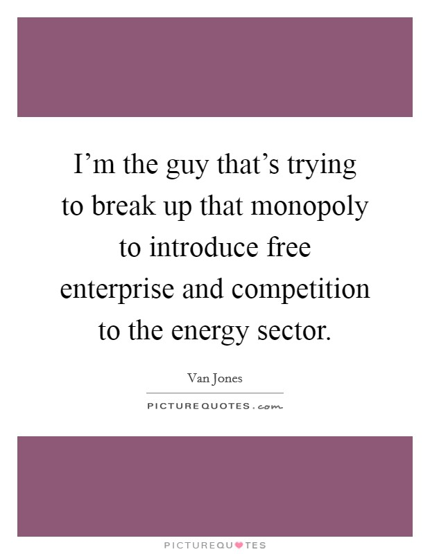 I'm the guy that's trying to break up that monopoly to introduce free enterprise and competition to the energy sector Picture Quote #1