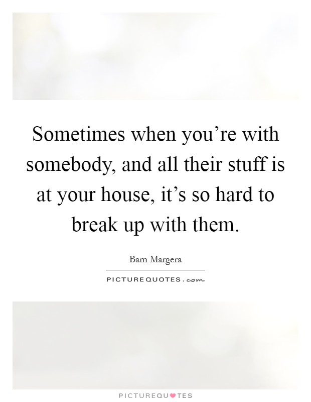 Sometimes when you're with somebody, and all their stuff is at your house, it's so hard to break up with them Picture Quote #1