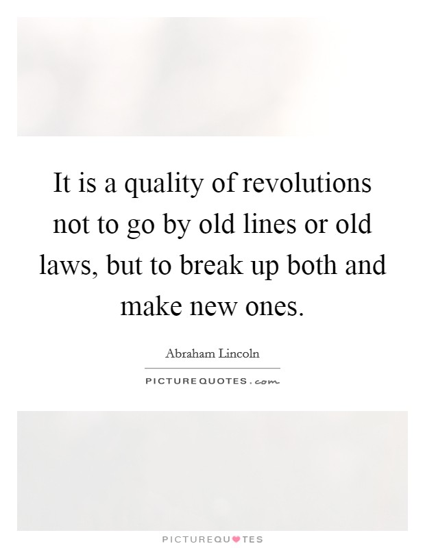 It is a quality of revolutions not to go by old lines or old laws, but to break up both and make new ones Picture Quote #1