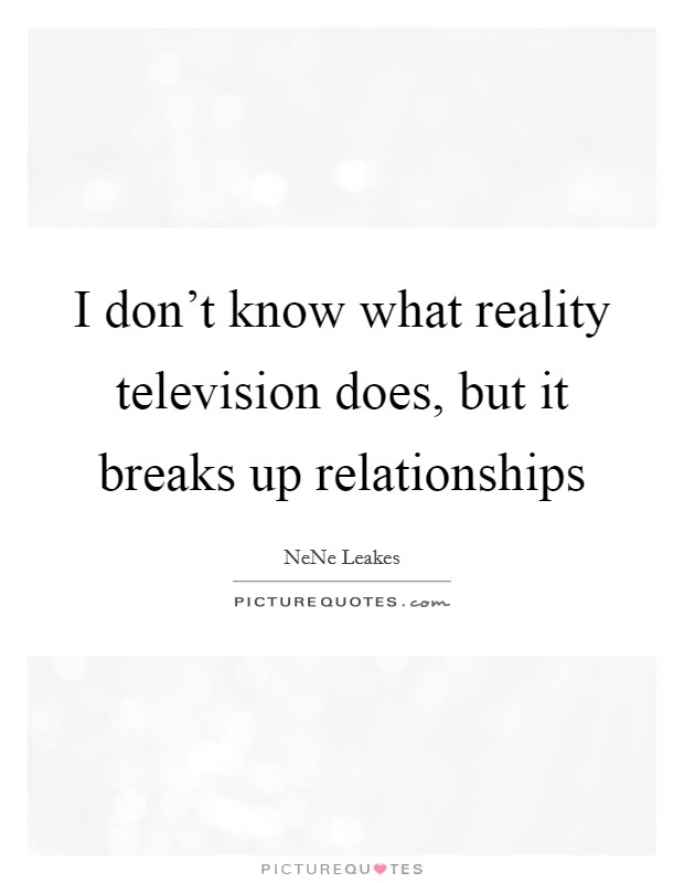 I don't know what reality television does, but it breaks up relationships Picture Quote #1