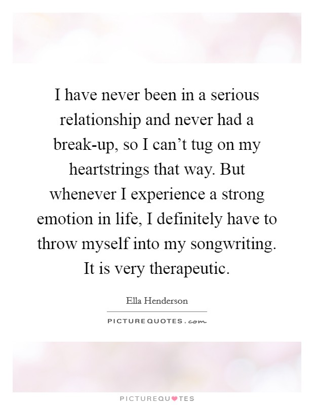 I have never been in a serious relationship and never had a break-up, so I can't tug on my heartstrings that way. But whenever I experience a strong emotion in life, I definitely have to throw myself into my songwriting. It is very therapeutic Picture Quote #1