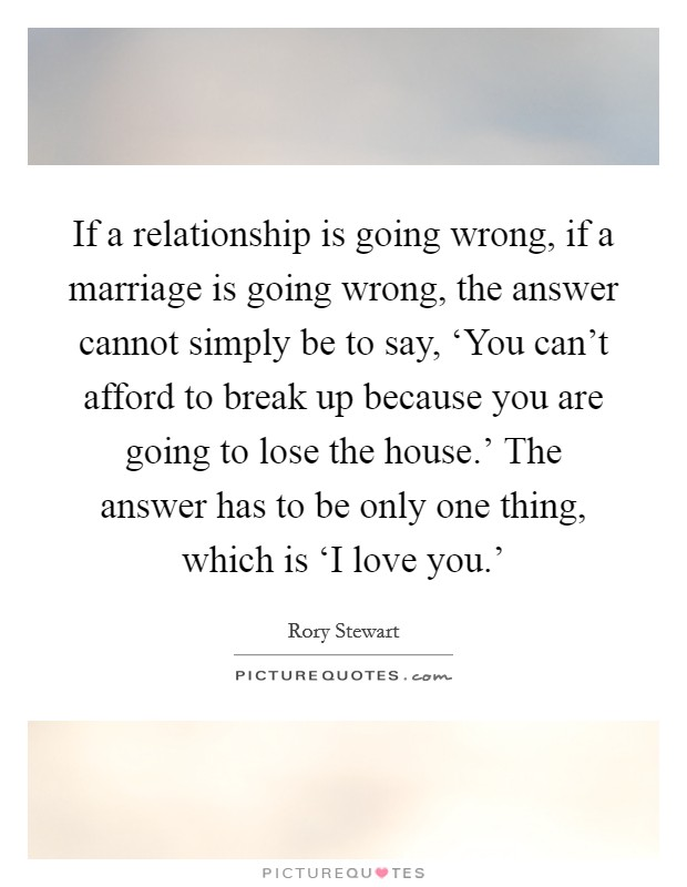 If a relationship is going wrong, if a marriage is going wrong, the answer cannot simply be to say, 'You can't afford to break up because you are going to lose the house.' The answer has to be only one thing, which is 'I love you.' Picture Quote #1