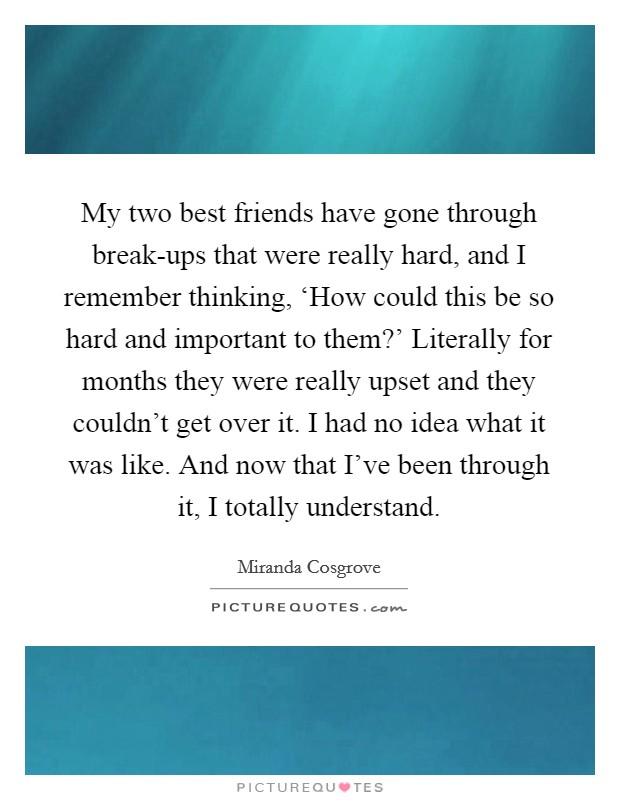 My two best friends have gone through break-ups that were really hard, and I remember thinking, 'How could this be so hard and important to them?' Literally for months they were really upset and they couldn't get over it. I had no idea what it was like. And now that I've been through it, I totally understand Picture Quote #1