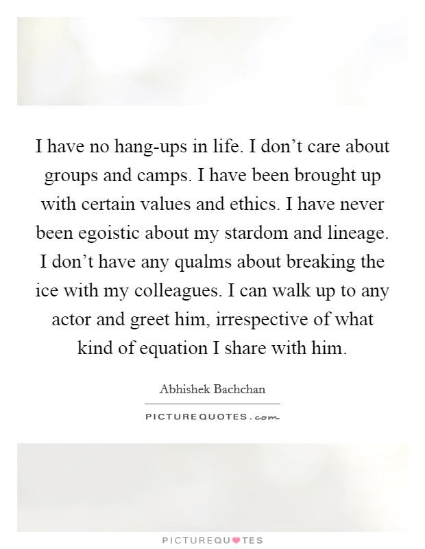 I have no hang-ups in life. I don't care about groups and camps. I have been brought up with certain values and ethics. I have never been egoistic about my stardom and lineage. I don't have any qualms about breaking the ice with my colleagues. I can walk up to any actor and greet him, irrespective of what kind of equation I share with him Picture Quote #1