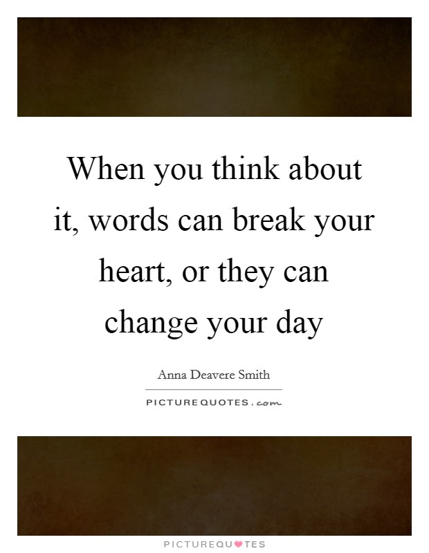 When you think about it, words can break your heart, or they can change your day Picture Quote #1