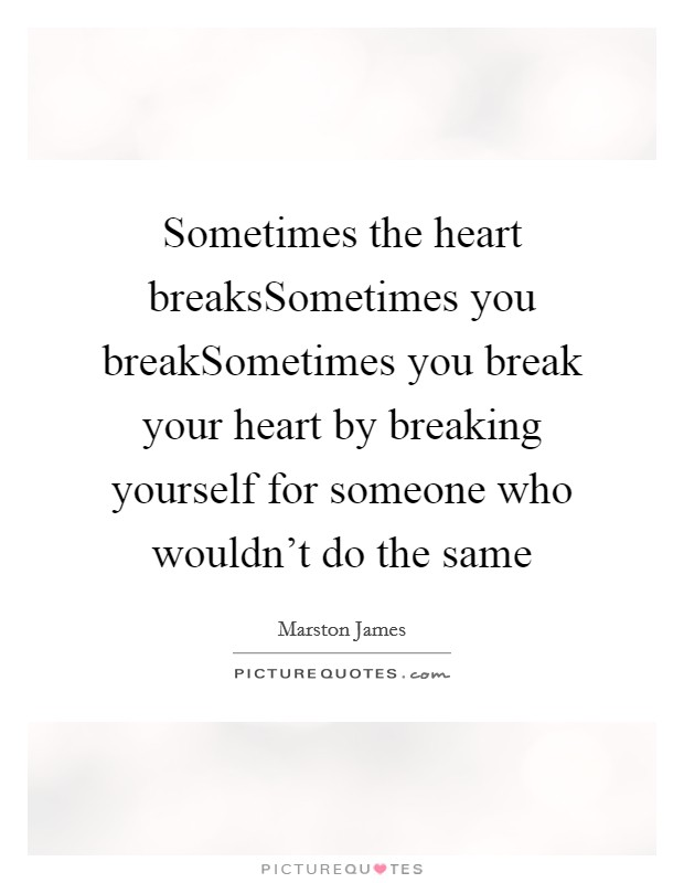 Sometimes the heart breaksSometimes you breakSometimes you break your heart by breaking yourself for someone who wouldn't do the same Picture Quote #1