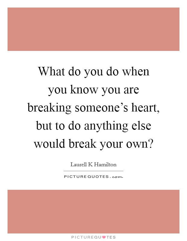 What do you do when you know you are breaking someone's heart, but to do anything else would break your own? Picture Quote #1