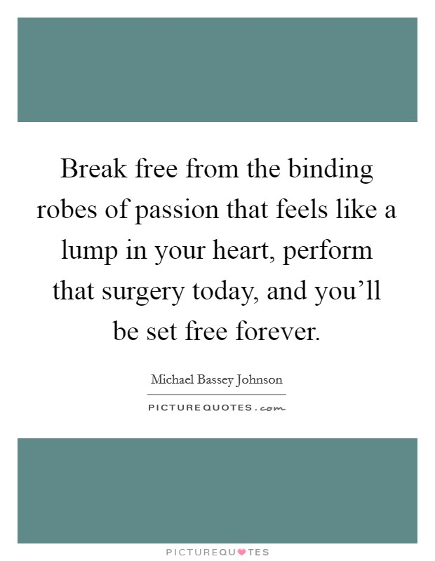 Break free from the binding robes of passion that feels like a lump in your heart, perform that surgery today, and you'll be set free forever Picture Quote #1