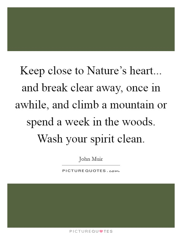 Keep close to Nature's heart... and break clear away, once in awhile, and climb a mountain or spend a week in the woods. Wash your spirit clean Picture Quote #1