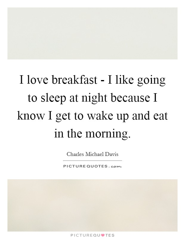 I love breakfast - I like going to sleep at night because I know I get to wake up and eat in the morning Picture Quote #1
