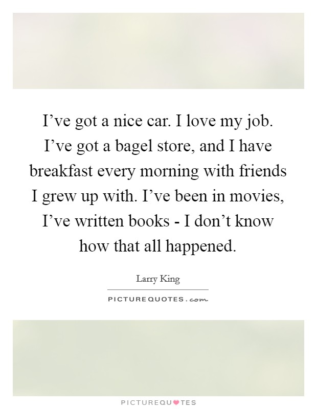 I've got a nice car. I love my job. I've got a bagel store, and I have breakfast every morning with friends I grew up with. I've been in movies, I've written books - I don't know how that all happened Picture Quote #1