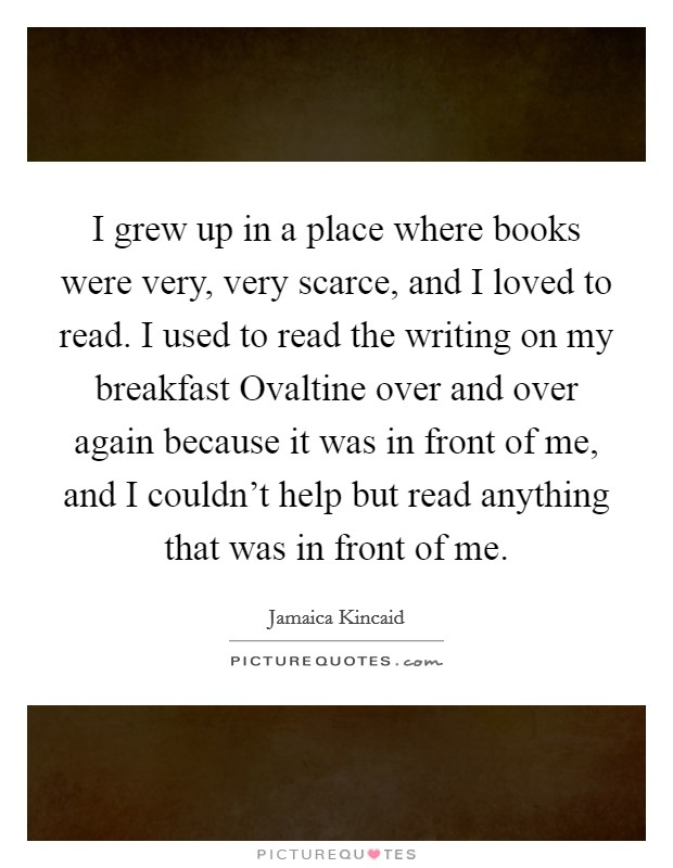 I grew up in a place where books were very, very scarce, and I loved to read. I used to read the writing on my breakfast Ovaltine over and over again because it was in front of me, and I couldn't help but read anything that was in front of me Picture Quote #1