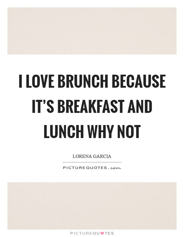 I love brunch because it's breakfast and lunch why not Picture Quote #1
