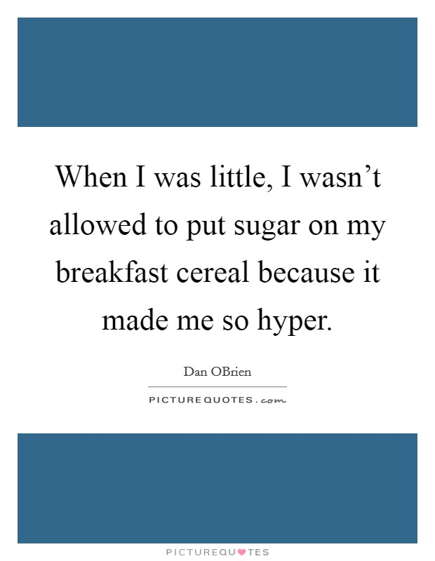 When I was little, I wasn't allowed to put sugar on my breakfast cereal because it made me so hyper Picture Quote #1