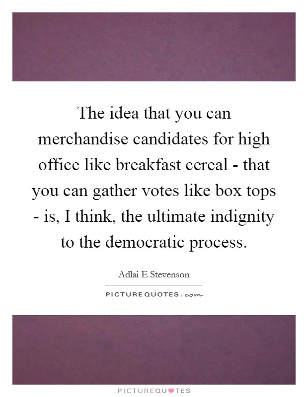 The idea that you can merchandise candidates for high office like breakfast cereal - that you can gather votes like box tops - is, I think, the ultimate indignity to the democratic process Picture Quote #1