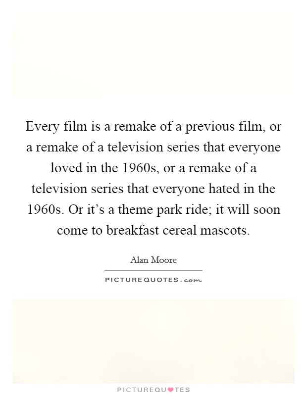 Every film is a remake of a previous film, or a remake of a television series that everyone loved in the 1960s, or a remake of a television series that everyone hated in the 1960s. Or it's a theme park ride; it will soon come to breakfast cereal mascots Picture Quote #1