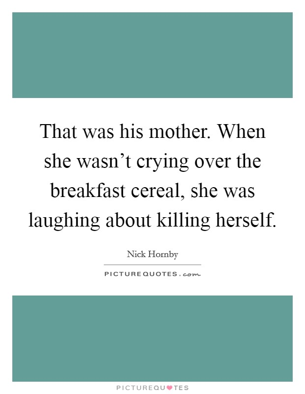 That was his mother. When she wasn't crying over the breakfast cereal, she was laughing about killing herself Picture Quote #1