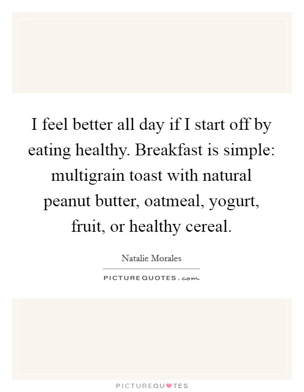 I feel better all day if I start off by eating healthy. Breakfast is simple: multigrain toast with natural peanut butter, oatmeal, yogurt, fruit, or healthy cereal Picture Quote #1